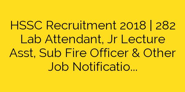 HSSC Recruitment 2018 | 282 Lab Attendant, Jr Lecture Asst, Sub Fire Officer & Other Job Notification