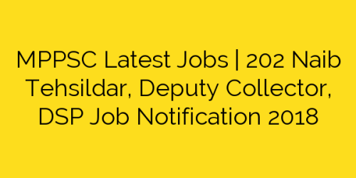 MPPSC Latest Jobs | 202 Naib Tehsildar, Deputy Collector, DSP Job Notification 2018