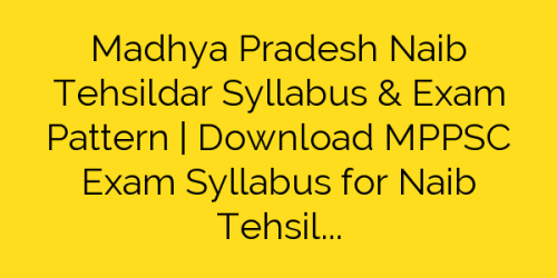 Madhya Pradesh Naib Tehsildar Syllabus & Exam Pattern | Download MPPSC Exam Syllabus for Naib Tehsildar