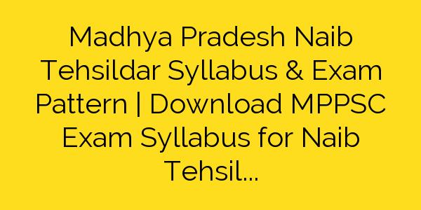 Madhya Pradesh Naib Tehsildar Syllabus & Exam Pattern | Download MPPSC Exam Syllabus for Naib Tehsildar