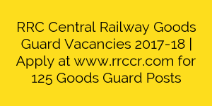 RRC Central Railway Goods Guard Vacancies 2017-18 | Apply at www.rrccr.com for 125 Goods Guard Posts