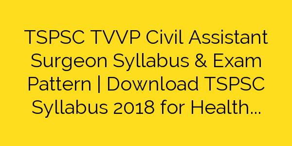 TSPSC TVVP Civil Assistant Surgeon Syllabus & Exam Pattern | Download TSPSC Syllabus 2018 for Health Department Civil Assistant Surgeon
