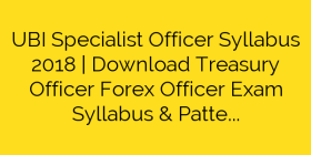 UBI Specialist Officer Syllabus 2018 | Download Treasury Officer Forex Officer Exam Syllabus & Pattern
