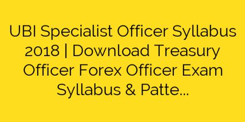 UBI Specialist Officer Syllabus 2018 | Download Treasury Officer Forex Officer Exam Syllabus & Pattern