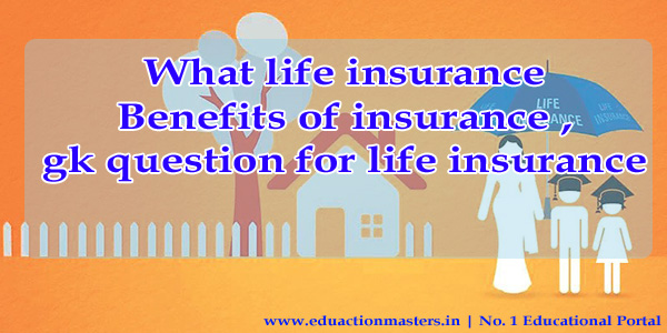 what life insurance benefits of insurance , gk question for life insurance