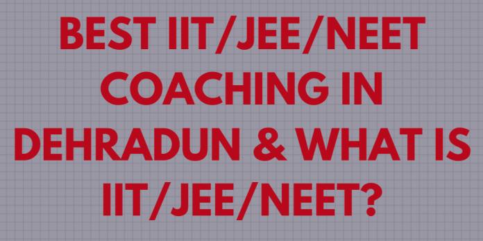 Best IIT/JEE/NEET Coaching in Dehradun & What is IIT/JEE/NEET?