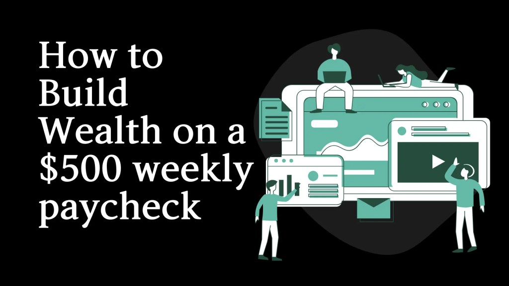 How to  Build Wealth on a $500 weekly paycheck