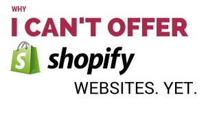 Why I can't offer Shopify websites. Yet.