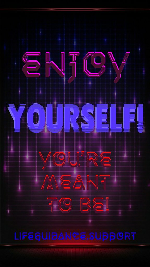 You're meant to enjoy yourself~