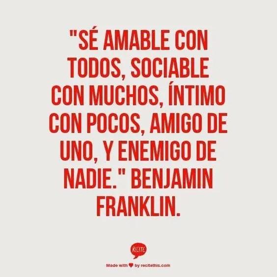 """""""Sé amable con todos, sociable con muchos, íntimo con pocos, amigo de uno, y enemigo de nadie"""" - Benjamin Franklin"""