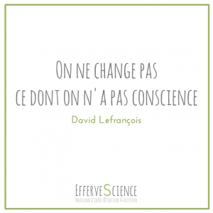 On ne change pas ce dont on n'a pas conscience David Lefrançois