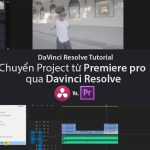 Chuyển project Premiere Pro qua Davinci Resolve để chỉnh màu