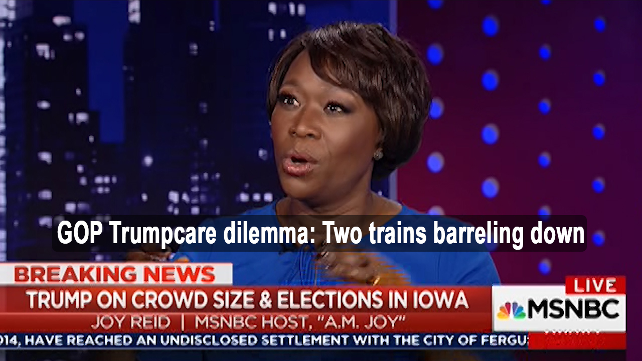 Joy-Ann Reid: Republican Trumpcare Dilemma, two trains barreling down at each other (VIDEO)