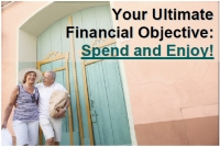 Your Ultimate Financial Objective:  Spend and Enjoy!