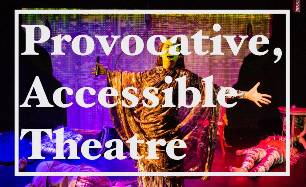 """The text, """"Provocative accessible theatre"""" is overplayed on top of a scene in a play lit with colorful, dramatic lighting. There is a female actor at the front of the stage with her arms out stretched and other actors are lying around her on the floor."""