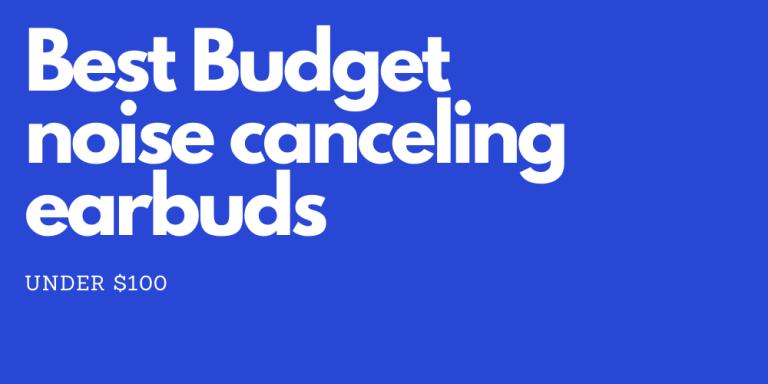 Best Budget Noise Canceling Earbuds under $100