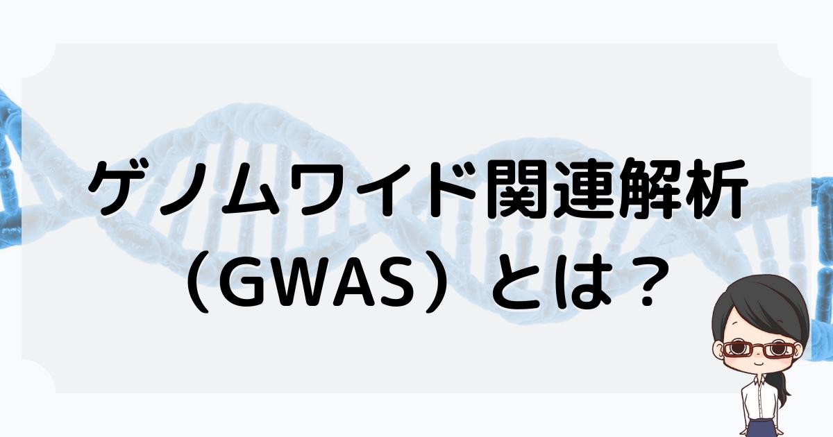 ゲノムワイド関連解析(GWAS)とは?
