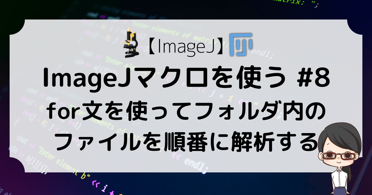 【ImageJ】ImageJマクロを使う #8〜for文を使ってフォルダ内のファイルを順番に解析する