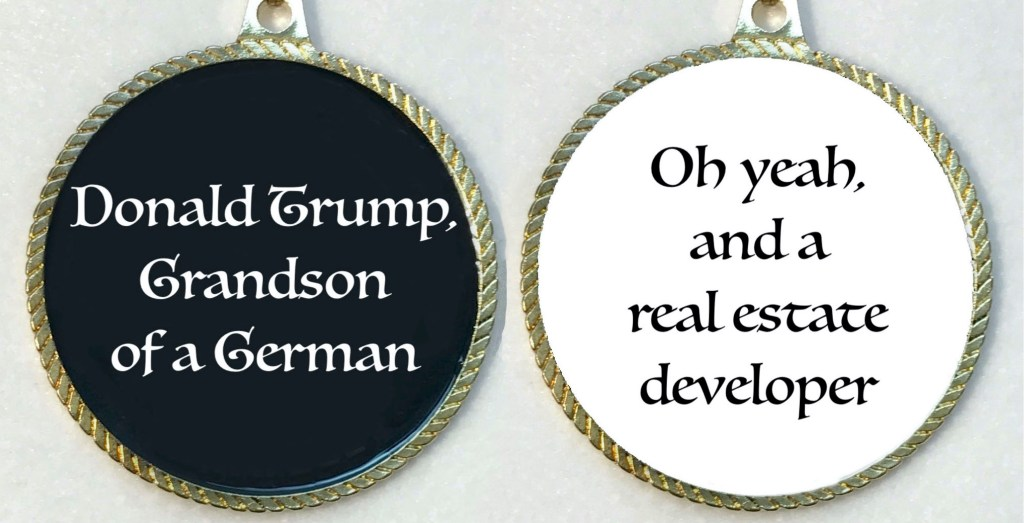 "Two views of an award medal, front and back. The front says, ""Donald Trump, Grandson of a German."" The back says, ""Oh yeah, and a real estate developer."""