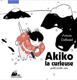 • Akiko la curieuse : Petit conte zen  de Antoine Guilloppé