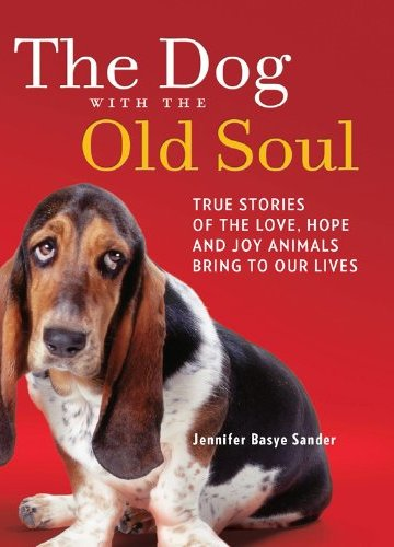 The Dog with the Old Soul: True Stories of the Love, Hope and Joy Animals Bring to Our Lives