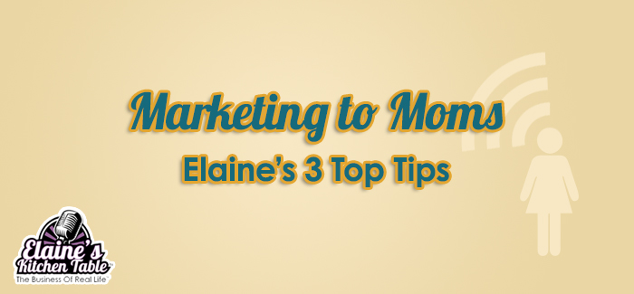 Episode 078 – Marketing To Moms – Elaine's Top 3 Tips
