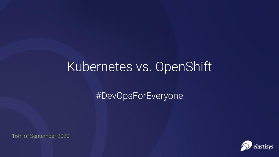 """Kubernetes vs. OpenShift"" #DevOpsForEveryone  slides and recording"