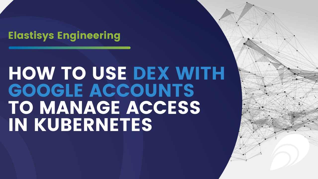 Elastisys Engineering: How to use Dex with Google accounts to manage access in Kubernetes