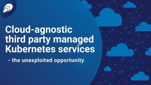 Cloud-agnostic third party managed Kubernetes services – the unexploited opportunity