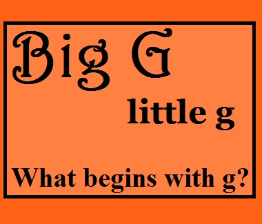 Big G little g what begins with g?