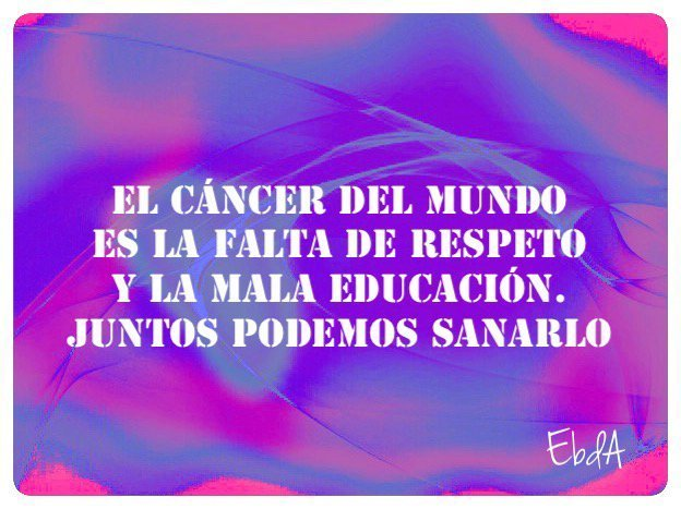 """El cáncer del mundo es """"La falta de RESPETO y la MALA EDUCACIÓN"""""""