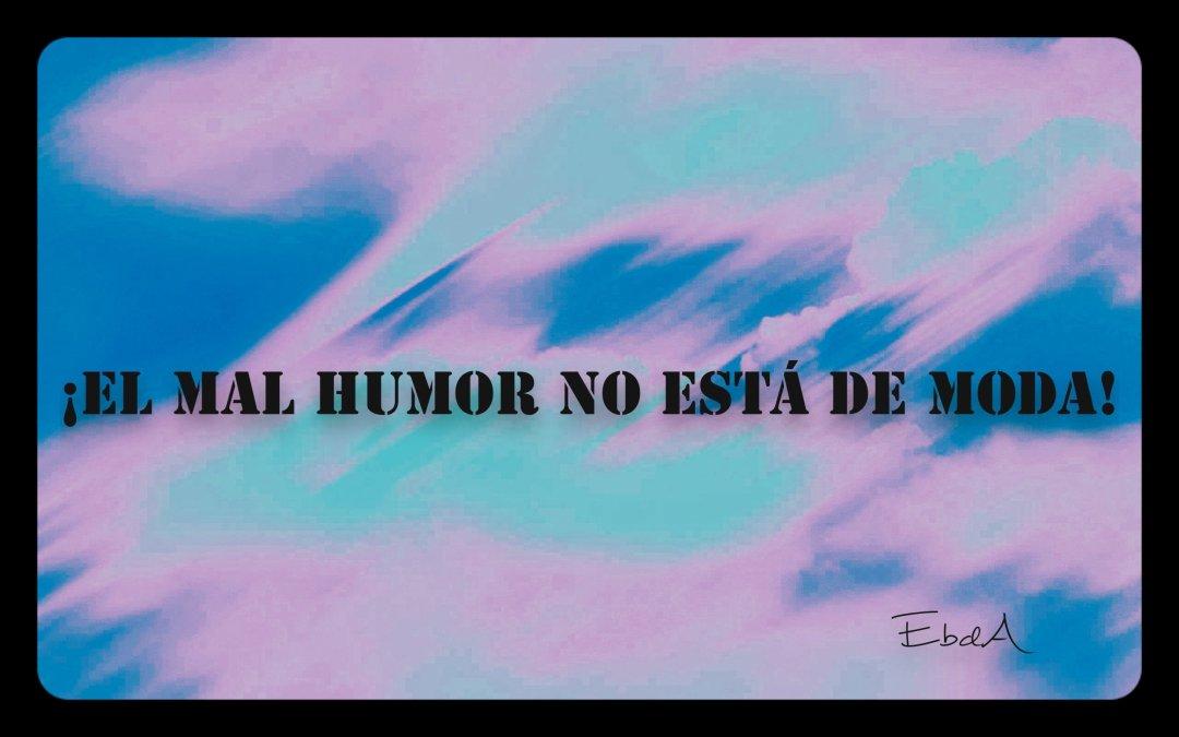 ¡El mal humor no está de moda!
