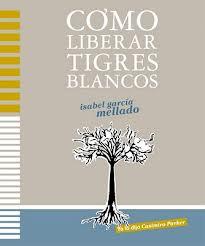 CÓMO LIBERAR TIGRES BLANCOS, Isabel García Mellado