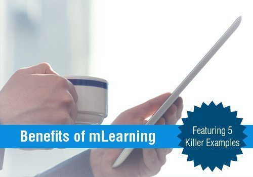 What Are The Benefits Of mLearning? Featuring 5 Killer Examples