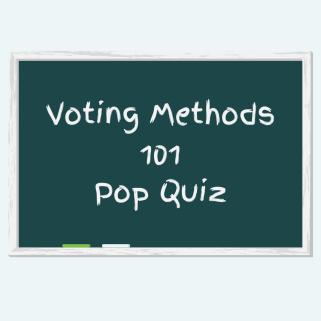 Voting Methods 101 Pop Quiz