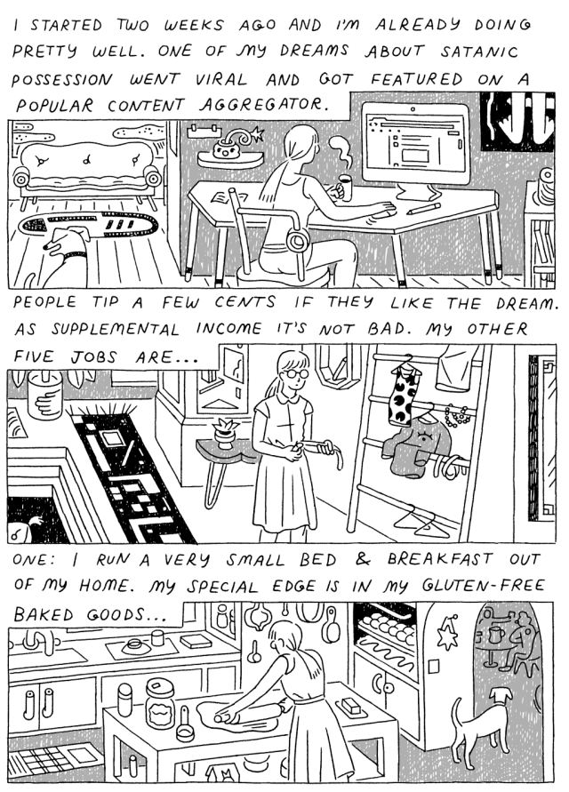 Panel 1: (Woman, sitting at computer.) I started two weeks ago and I'm already doing pretty well. One of my dreams about satanic possession went viral and got featured on a popular content aggregator. Panel 2: (Woman, walking through apartment.) People tip a few cents if they like the dream. As supplemental income, it's not bad. My other five jobs are...Panel 3: (Woman, rolling out dough in kitchen.) One: I run a very small bed and breakfast out of my home. My special edge is in my gluten-free baked goods...