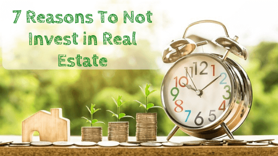 7 Reasons To Not Invest In Real Estate