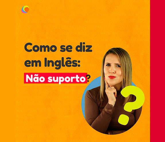 """BLOG NÃO SUPORTO - Como se diz: """"não suporto"""" em inglês?"""
