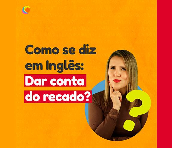 """BLOG DAR CONTA DO RECADO - Como se diz: """"dar conta do recado"""" em inglês?"""