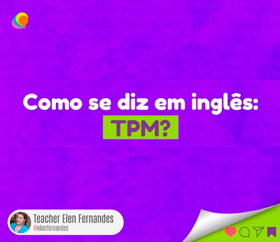 """BLOG TPM - Como se diz: """"TPM"""" em inglês?"""