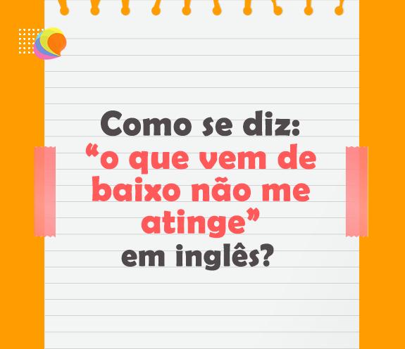 """BLOG OQ VEM DE BAIXO - Como se diz: """"o que vem de baixo não me atinge"""" em inglês?"""