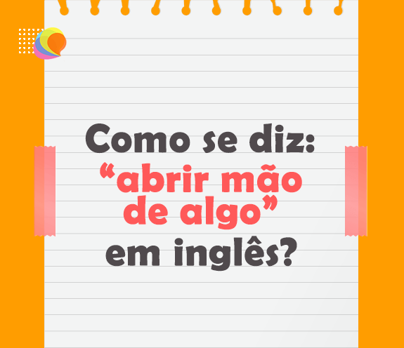 """BLOG ABRI MAO DE ALGO - Como se diz: """"abrir mão de algo"""" em inglês?"""
