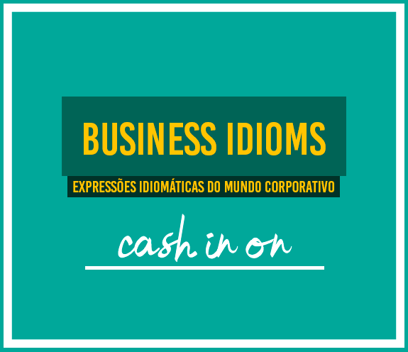 """BLOG CASH IN ON - Business Idioms: """"Cash in on"""""""