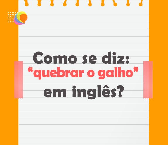"""BLOG QUEBRAR O GALHO - Como se diz: """"quebrar um galho"""" em inglês?"""
