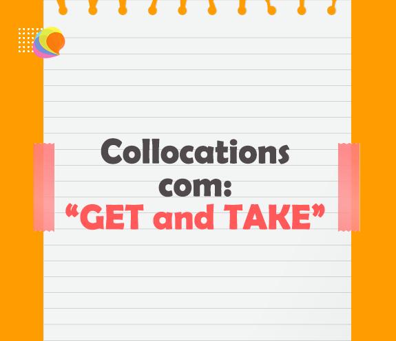 """BLOG COLOCATIONS GET TAKE - Aprenda """"Collocations"""" com GET and TAKE"""