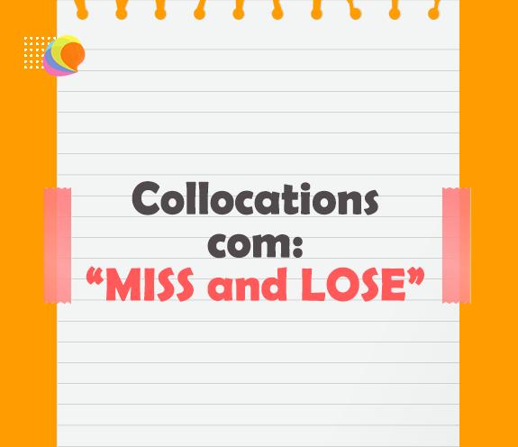 BLOG MISS AND LOSE - Quando usar MISS e LOSE? - Collocations