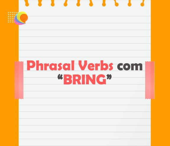 BLOG PHRASAL VERB COM BRING - Melhore seu listening aprendendo Phrasal Verbs!