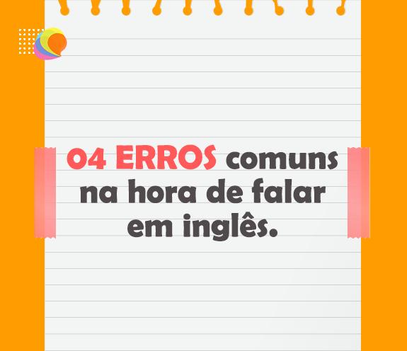 BLOG 04 ERROS COMUNS - 04 ERROS comuns na hora de falar em inglês.