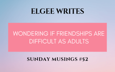 Sunday Musings #52: Wondering If Friendships Are Difficult As Adults