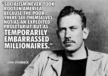 """""""סוציאליזם אף פעם לא תפס באמריקה כי העניים שם רואים את עצמם לא בתר כוח עבודה מנוצל, אלא בתור מליונרים נבוכים זמנית"""" - גון סטיינבק"""